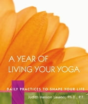 A Year of Living Your Yoga - Daily Practices to Shape Your Life ebook by Judith Hanson Lasater