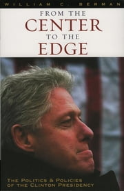 From the Center to the Edge - The Politics and Policies of the Clinton Presidency ebook by William C. Berman