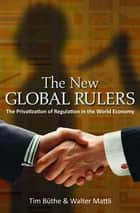 The New Global Rulers - The Privatization of Regulation in the World Economy ebook by Tim Büthe, Walter Mattli