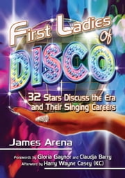 First Ladies of Disco - 32 Stars Discuss the Era and Their Singing Careers ebook by James Arena