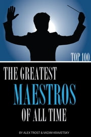 The Greatest Maestros of All Time: Top 100 ebook by alex trostanetskiy