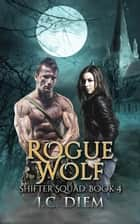 Rogue Wolf - Shifter Squad, #4 ebook by J.C. Diem