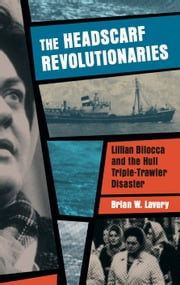 The Headscarf Revolutionaries - Lillian Bilocca and the Hull Triple-Trawler Disaster ebook by Brian W. Lavery