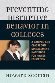 Preventing Disruptive Behavior in Colleges - A Campus and Classroom Management Handbook for Higher Education ebook by Howard Seeman