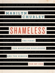 Shameless - The Fight for Adoption Disclosure and the Search for My Son ebook by Marilyn Churley