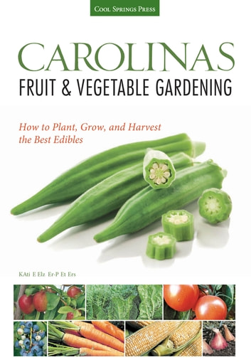 Carolinas Fruit & Vegetable Gardening - How to Plant, Grow, and Harvest the Best Edibles ebook by Katie Elzer-Peters