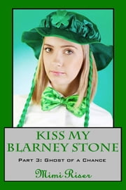 Kiss My Blarney Stone: Ghost of a Chance (Part 3 of a 3 Part Serial) ebook by Mimi Riser
