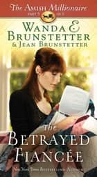 The Betrayed Fiancée - The Amish Millionaire Part 3 ebook by Wanda E. Brunstetter, Jean Brunstetter