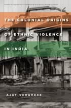The Colonial Origins of Ethnic Violence in India ebook by Ajay Verghese