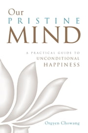 Our Pristine Mind - A Practical Guide to Unconditional Happiness 電子書 by Orgyen Chowang