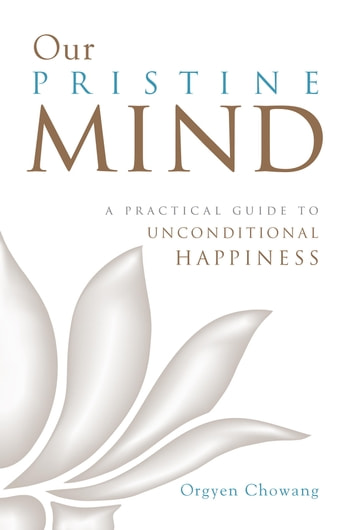 Our Pristine Mind - A Practical Guide to Unconditional Happiness ebook by Orgyen Chowang
