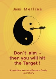 Don't aim - then you will hit the Target - A practical Western/Eastern Guide to Archery ebook by Jens Mellies