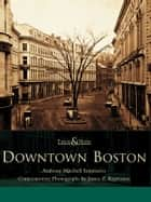 Downtown Boston ebook by Anthony Mitchell Sammarco,James Z. Kyprianos