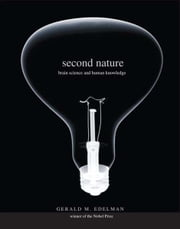 Second Nature: Brain Science and Human Knowledge ebook by Gerald M. Edelman