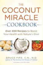 The Coconut Miracle Cookbook - Over 400 Recipes to Boost Your Health with Nature's Elixir ebook by Bruce Fife