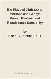 The Plays of Christopher Marlowe and George Peele:  Rhetoric and Renaissance Sensibility ebook by Ritchie, Brian B.
