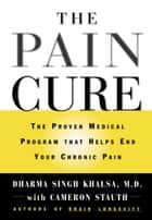 The Pain Cure - The Proven Medical Program That Helps End Your Chronic Pain ebook by Cameron Stauth, Dharma Singh Khalsa, MD