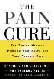 The Pain Cure - The Proven Medical Program That Helps End Your Chronic Pain ebook by Cameron Stauth,Dharma Singh Khalsa