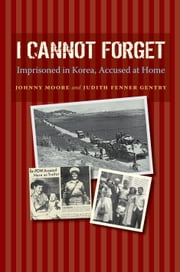 I Cannot Forget - Imprisoned in Korea, Accused at Home ebook by Judith Fenner Gentry,John Wilson Moore