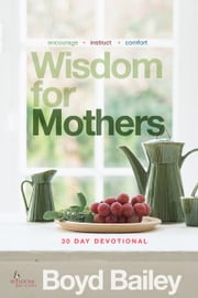 Wisdom for Mothers ebook by Boyd Bailey