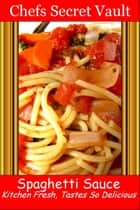 Spaghetti Sauce: Kitchen Fresh, Tastes So Delicious ebook by Chefs Secret Vault