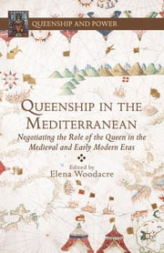 Queenship in the Mediterranean - Negotiating the Role of the Queen in the Medieval and Early Modern Eras ebook by Elena Woodacre