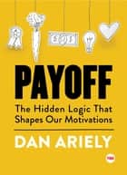 Payoff - The Hidden Logic That Shapes Our Motivations ebook by Dan Ariely