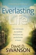 Everlasting Life - How God Answers Our Questions about Grief, Loss, and the Promise of Heaven ebook by David D. Swanson, John Ortberg
