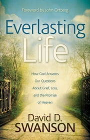 Everlasting Life - How God Answers Our Questions about Grief, Loss, and the Promise of Heaven ebook by David D. Swanson,John Ortberg