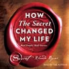 How The Secret Changed My Life - Real People. Real Stories. audiobook by Rhonda Byrne