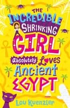 The Incredible Shrinking Girl 4: The Incredible Shrinking Girl Absolutely Loves Ancient Egypt eBook by Lou Kuenzler
