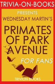 Primates of Park Avenue by Wednesday Martin (Trivia-On-Books) ebook by Trivion Books