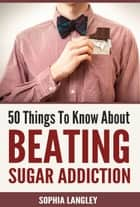 50 Things to Know About Beating Sugar Addiction ebook by Sophia Langley