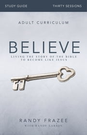 Believe Study Guide - Living the Story of the Bible to Become Like Jesus ebook by Randy Frazee, Randy Larson