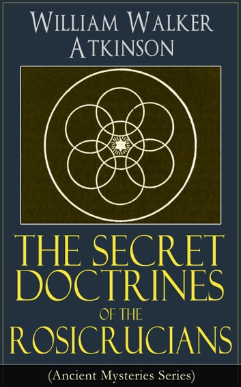 The Secret Doctrines of the Rosicrucians (Ancient Mysteries Series) - Revelations about the Ancient Secret Society Devoted to the Study of Occult Doctrines, the Spiritual Realm of the Universe and the Manifestation of Occult Powers ebook by William Walker Atkinson