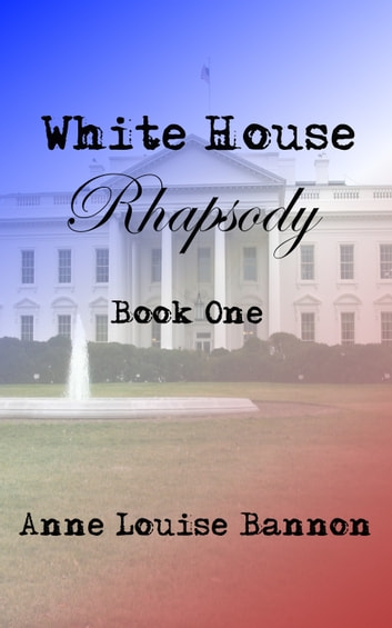 White House Rhapsody Book One ebook by Anne Louise Bannon