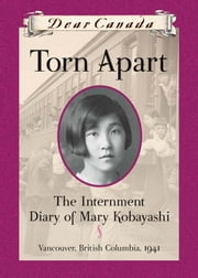 Dear Canada: Torn Apart - The Internment Diary of Mary Kobayashi, Vancouver, British Columbia, 1941 ebook by Susan Aihoshi