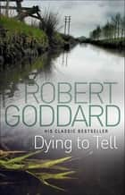 Dying To Tell ebook by Robert Goddard