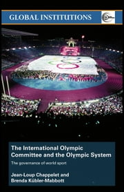 The International Olympic Committee and the Olympic System: The Governance of World Sport ebook by Chappelet, Jean-Loup
