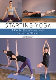 Starting Yoga - A Practical Foundation Guide for Men and Women ebook by Alan Bradbury