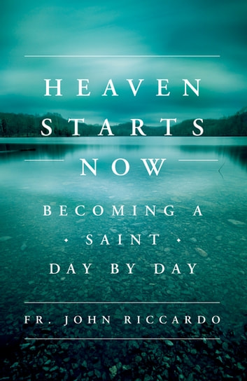 Heaven Starts Now - Becoming a Saint Day by Day ebook by Fr. John Riccardo
