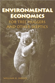Environmental Economics for Tree Huggers and Other Skeptics ebook by William K. Jaeger