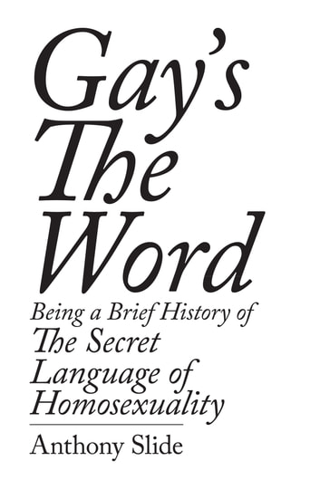 Gay's the Word: Being a Brief History of the Secret Language of Homosexuality ebook by Anthony Slide