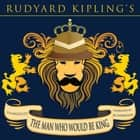 Man Who Would Be King, The - Classic Tales Edition audiobook by Rudyard Kipling