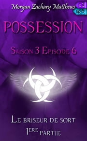 Possession Saison 3 Episode 6 Le briseur de sort (1ère partie) ebook by Morgan Zachary Matthews