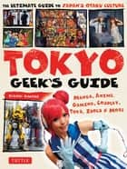 Tokyo Geek's Guide - Manga, Anime, Gaming, Cosplay, Toys, Idols & More - The Ultimate Guide to Japan's Otaku Culture ebook by Gianni Simone