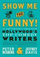 Show Me the Funny! - At the Writers' Table with Hollywood's Top Comedy Writers ebook by Peter Desberg, Jeffrey Davis