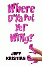 Where D'Ya Put Yer Willy? ebook by Jeff Kristian
