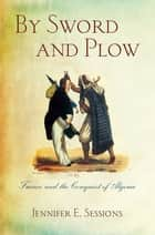 By Sword and Plow - France and the Conquest of Algeria ebook by Jennifer E. Sessions