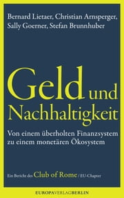 Geld und Nachhaltigkeit - Von einem überholten Finanzsystem zu einem monetären Ökosystem. Ein Bericht des Club of Rome, EU-Chapter ebook by Bernard Lietaerr, Christian Arnsperger, Sally Goerner,...